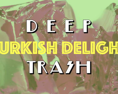 DEEP TRASH Turkish Delight Open Call